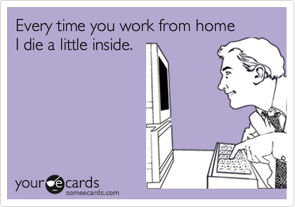 Every time you work from home I die a little inside.