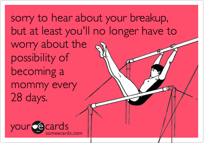 sorry to hear about your breakup, but at least you'll no longer have to worry about thepossibility ofbecoming amommy every28 days.