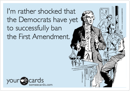 I'm rather shocked that the Democrats have yet to successfully ban the First Amendment.