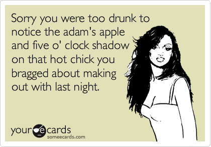 Sorry you were too drunk tonotice the adam's appleand five o' clock shadowon that hot chick youbragged about makingout with last night.