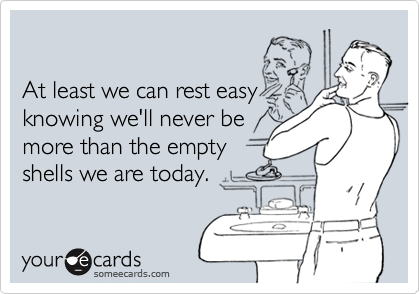 At least we can rest easyknowing we'll never bemore than the empty shells we are today.