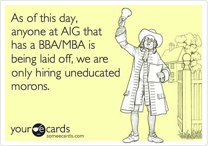 As of this day,anyone at AIG thathas a BBA/MBA isbeing laid off, we areonly hiring uneducatedmorons.
