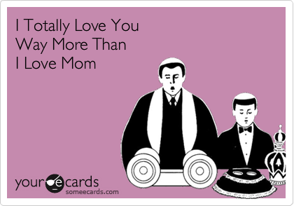 I Totally Love YouWay More ThanI Love Mom