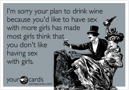 I'm sorry your plan to drink wine because you'd like to have sexwith more girls has mademost girls think thatyou don't likehaving sexwith girls.