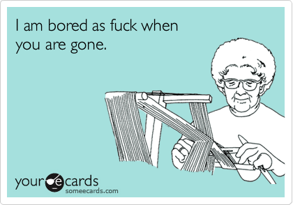 I am bored as fuck when             you are gone.