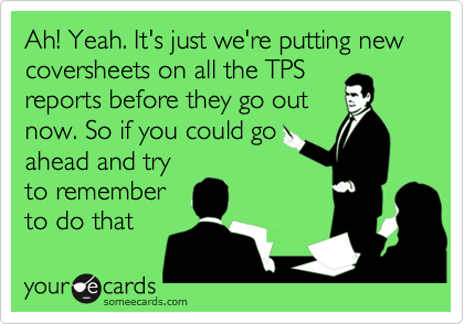 Ah! Yeah. It's just we're putting new coversheets on all the TPSreports before they go outnow. So if you could goahead and tryto rememberto do that