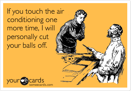 If you touch the airconditioning onemore time, I willpersonally cutyour balls off.
