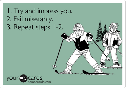 1. Try and impress you. 2. Fail miserably. 3. Repeat steps 1-2.
