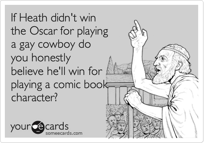 If Heath didn't winthe Oscar for playinga gay cowboy doyou honestlybelieve he'll win forplaying a comic bookcharacter?