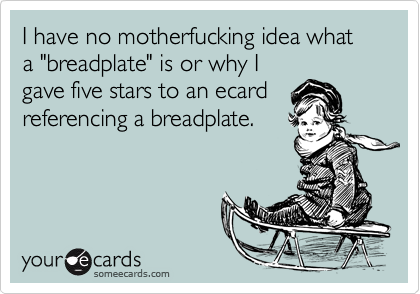 """I have no motherfucking idea what a """"breadplate"""" is or why Igave five stars to an ecardreferencing a breadplate."""