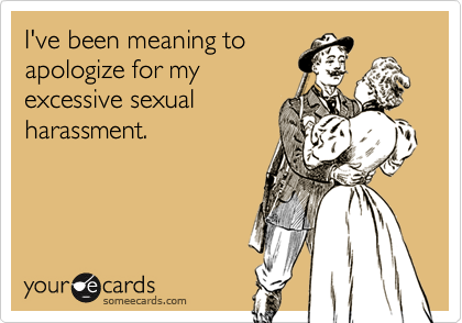 I've been meaning toapologize for myexcessive sexualharassment.
