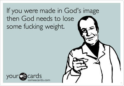 If you were made in God's image then God needs to losesome fucking weight.