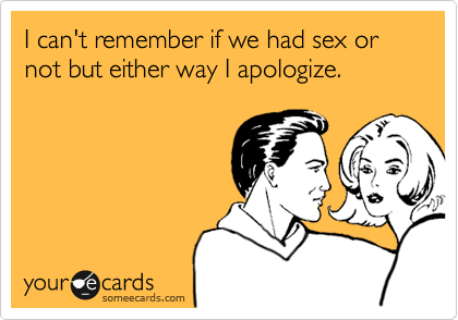 I can't remember if we had sex or not but either way I apologize.