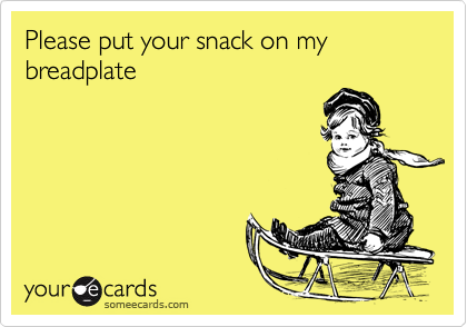 Please put your snack on my breadplate