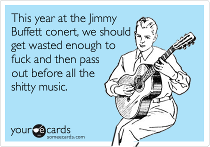 This year at the JimmyBuffett conert, we shouldget wasted enough tofuck and then passout before all theshitty music.