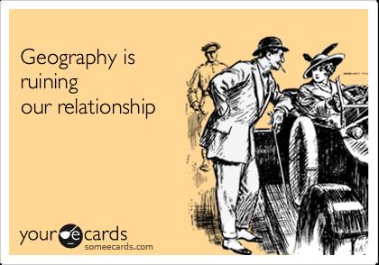 Geography isruiningour relationship