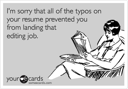 I'm sorry that all of the typos on your resume prevented youfrom landing thatediting job.