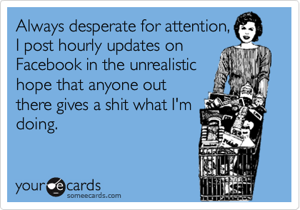Always desperate for attention, I post hourly updates on  Facebook in the unrealistic hope that anyone out  there gives a shit what I'm doing.