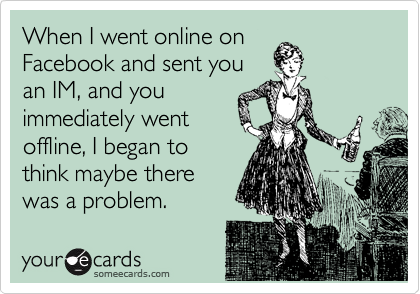 When I went online on Facebook and sent you an IM, and you immediately went offline, I began to think maybe there was a problem.