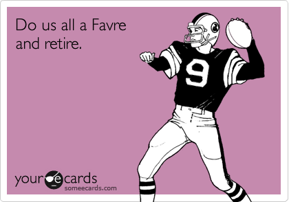 Do us all a Favre  and retire.