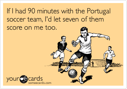 If I had 90 minutes with the Portugal soccer team, I'd let seven of them score on me too.