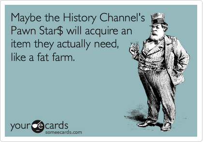 Maybe the History Channel's Pawn Star%24 will acquire an item they actually need, like a fat farm.
