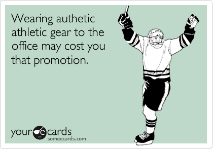 Wearing autheticathletic gear to theoffice may cost youthat promotion.
