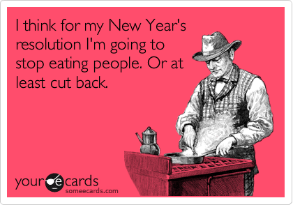 I think for my New Year's resolution I'm going to stop eating people. Or at least cut back.