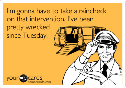 I'm gonna have to take a raincheck on that intervention. I've been pretty wrecked