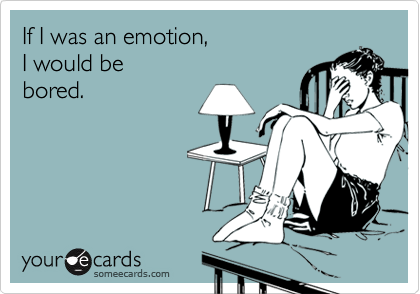 If I was an emotion,  I would be bored.