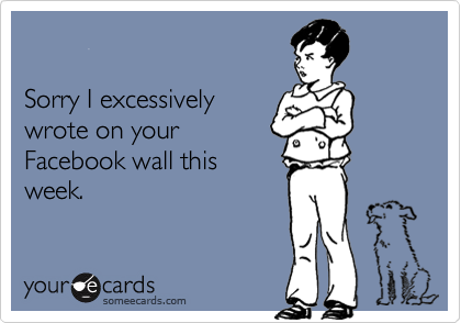 Sorry I excessivelywrote on your Facebook wall thisweek.