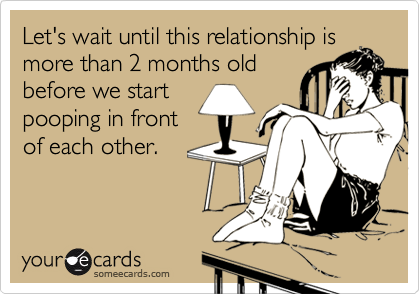 Let's wait until this relationship ismore than 2 months oldbefore we startpooping in frontof each other.