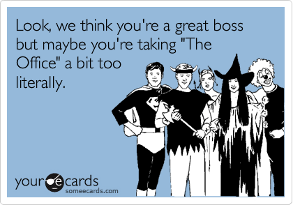 """Look, we think you're a great boss but maybe you're taking """"The Office"""" a bit tooliterally."""