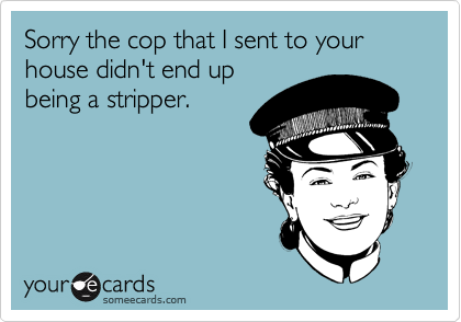 Sorry the cop that I sent to your house didn't end up  being a stripper.