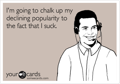 I'm going to chalk up mydeclining popularity tothe fact that I suck.