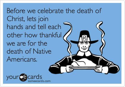 Before we celebrate the death of Christ, lets joinhands and tell eachother how thankfulwe are for thedeath of NativeAmericans.