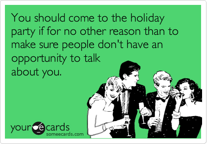 You should come to the holiday party if for no other reason than to make sure people don't have an opportunity to talk about you.