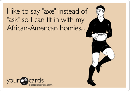 "I like to say ""axe"" instead of