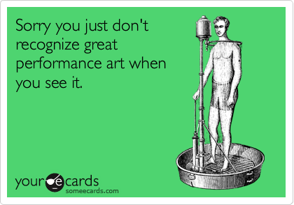 Sorry you just don'trecognize greatperformance art whenyou see it.