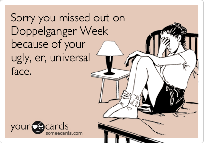 Sorry you missed out on Doppelganger Week because of your ugly, er, universal face.