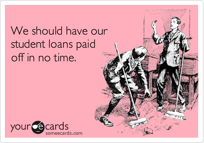 We should have our student loans paidoff in no time.
