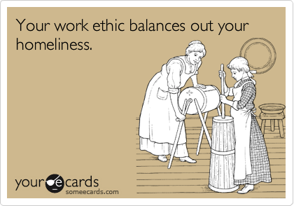 Your work ethic balances out your homeliness.