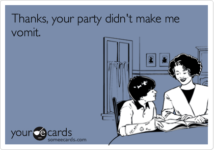 Thanks, your party didn't make me vomit.