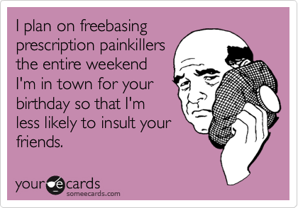 I plan on freebasingprescription painkillersthe entire weekendI'm in town for yourbirthday so that I'mless likely to insult yourfriends.