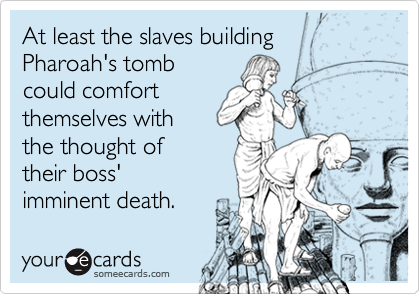 At least the slaves building Pharoah's tomb