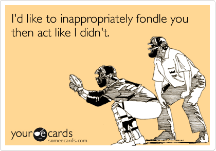 I'd like to inappropriately fondle you then act like I didn't.