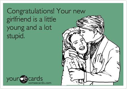 Congratulations! Your new girlfriend is a little young and a lot stupid.