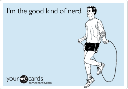 I'm the good kind of nerd.