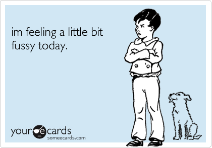 im feeling a little bitfussy today.