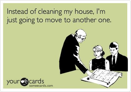 Instead of cleaning my house, I'm just going to move to another one.